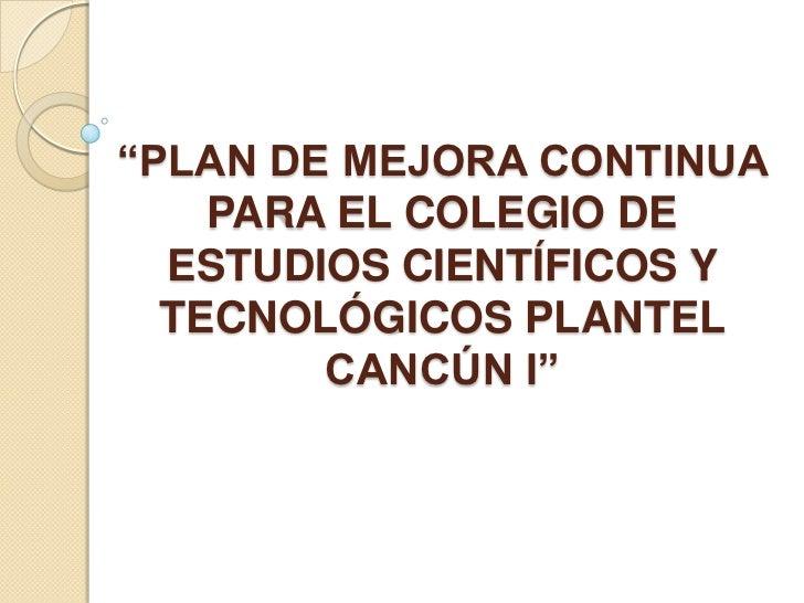 """""""PLAN DE MEJORA CONTINUA    PARA EL COLEGIO DE  ESTUDIOS CIENTÍFICOS Y  TECNOLÓGICOS PLANTEL        CANCÚN I"""""""