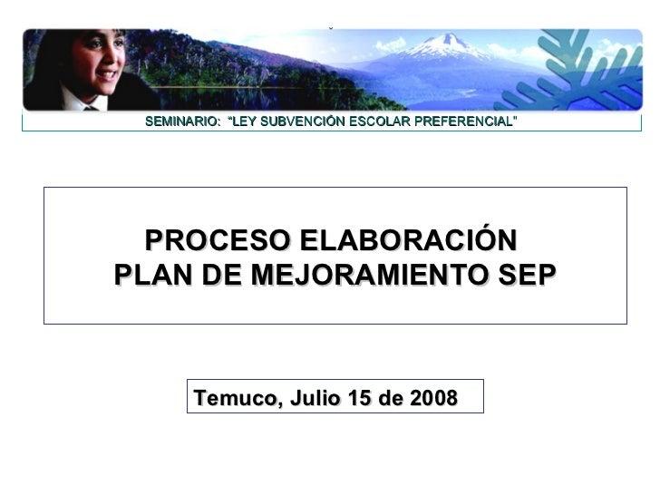 """SEMINARIO: """"LEY SUBVENCIÓN ESCOLAR PREFERENCIAL""""  PROCESO ELABORACIÓNPLAN DE MEJORAMIENTO SEP       Temuco, Julio 15 de 2008"""