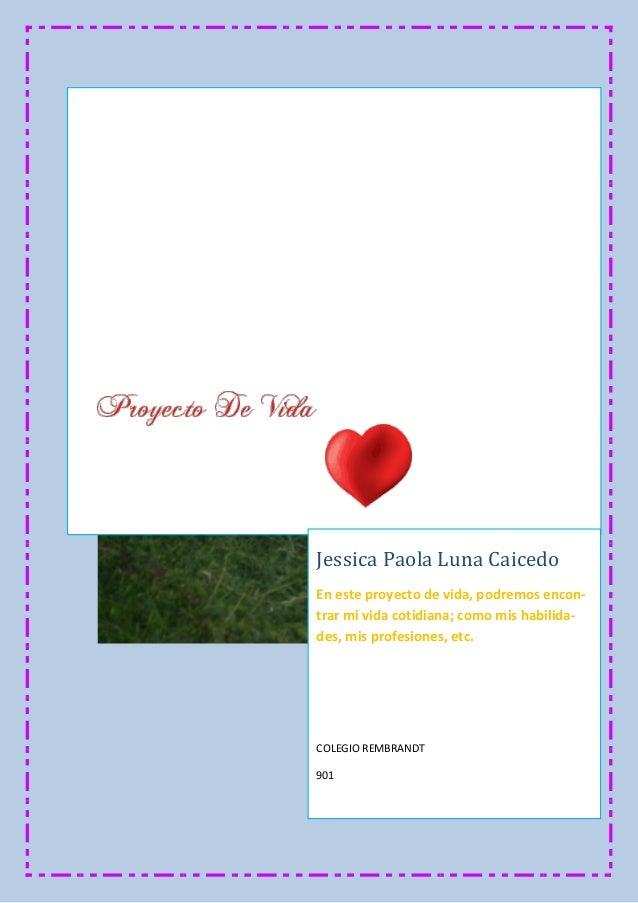 Jessica Paola Luna Caicedo En este proyecto de vida, podremos encon- trar mi vida cotidiana; como mis habilida- des, mis p...
