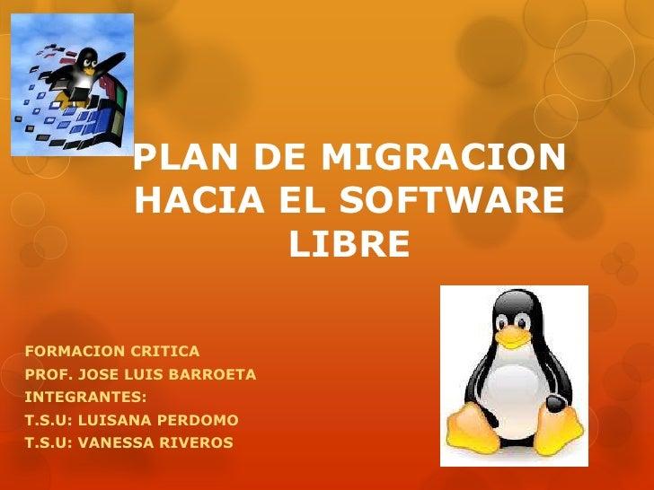 PLAN DE MIGRACION           HACIA EL SOFTWARE                 LIBREFORMACION CRITICAPROF. JOSE LUIS BARROETAINTEGRANTES:T....