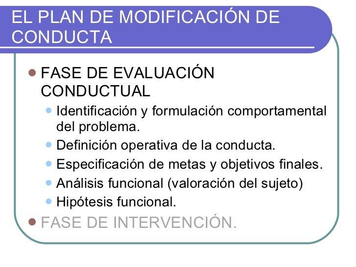 EL PLAN DE MODIFICACIÓN DE CONDUCTA <ul><li>FASE DE EVALUACIÓN CONDUCTUAL </li></ul><ul><ul><li>Identificación y formulaci...