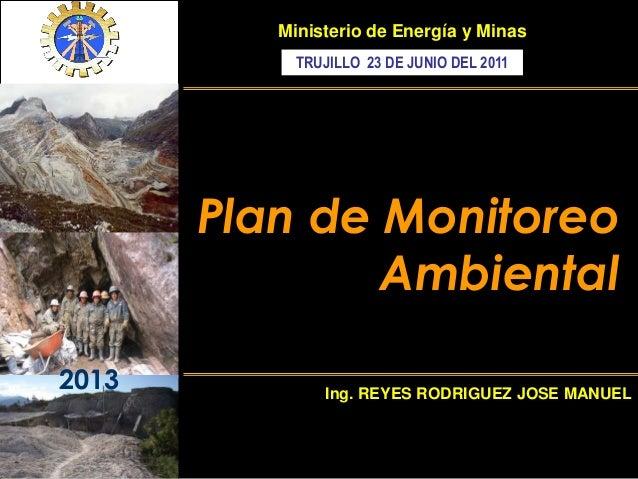 2013 Plan de Monitoreo Ambiental Ministerio de Energía y Minas Ing. REYES RODRIGUEZ JOSE MANUEL TRUJILLO 23 DE JUNIO DEL 2...
