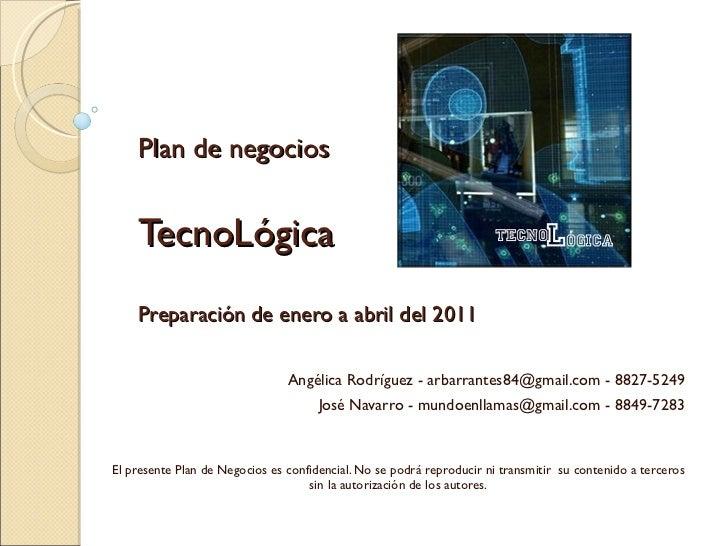 Plan de negocios TecnoLógica Preparación de enero a abril del 2011 Angélica Rodríguez - arbarrantes84@gmail.com - 8827-524...