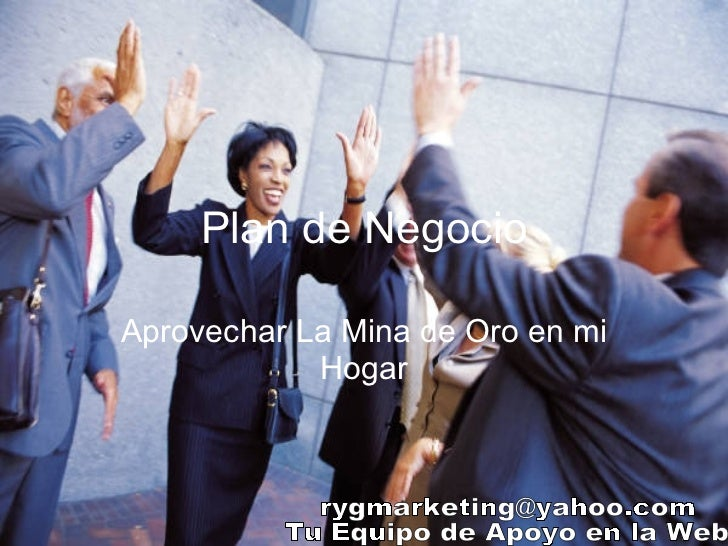 Plan de Negocio Aprovechar La Mina de Oro en mi Hogar [email_address] Tu Equipo de Apoyo en la Web