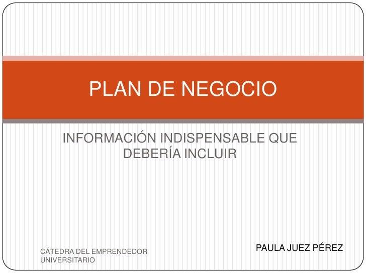 PLAN DE NEGOCIO    INFORMACIÓN INDISPENSABLE QUE           DEBERÍA INCLUIRCÁTEDRA DEL EMPRENDEDOR    PAULA JUEZ PÉREZUNIVE...