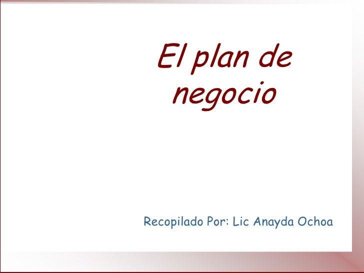 El plan de  negocioRecopilado Por: Lic Anayda Ochoa