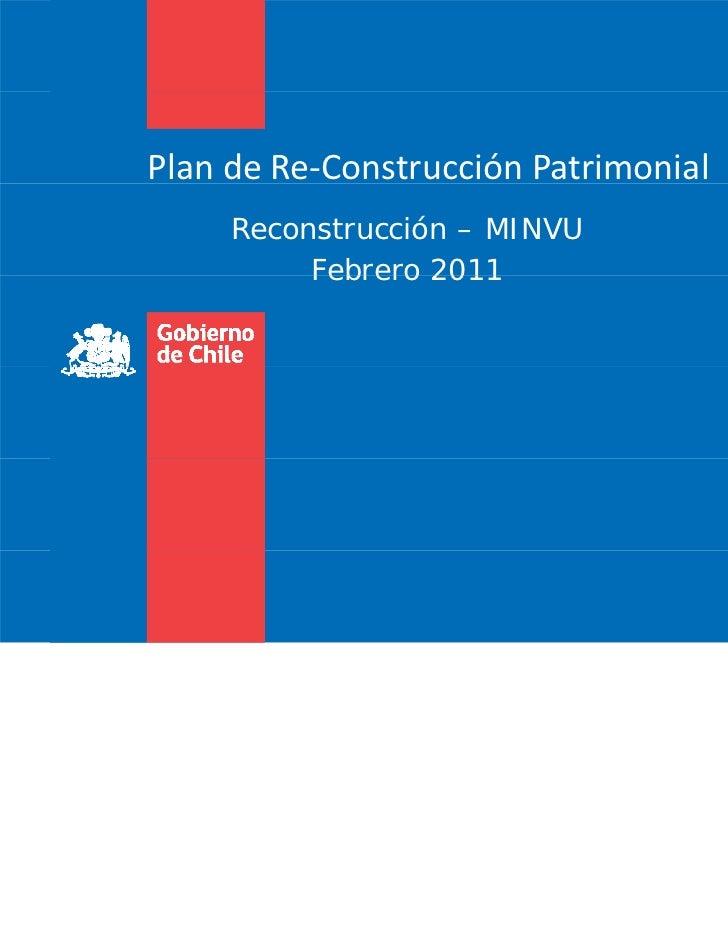 PlandeRe‐ConstrucciónPatrimonial     Reconstrucción – MINVU          Febrero 2011