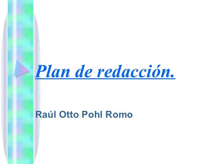 Plan de redacción.   Raúl Otto Pohl Romo
