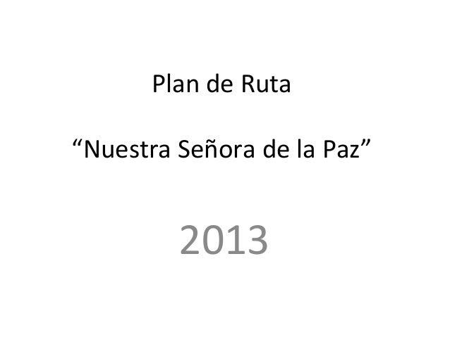 """Plan de Ruta""""Nuestra Señora de la Paz""""         2013"""
