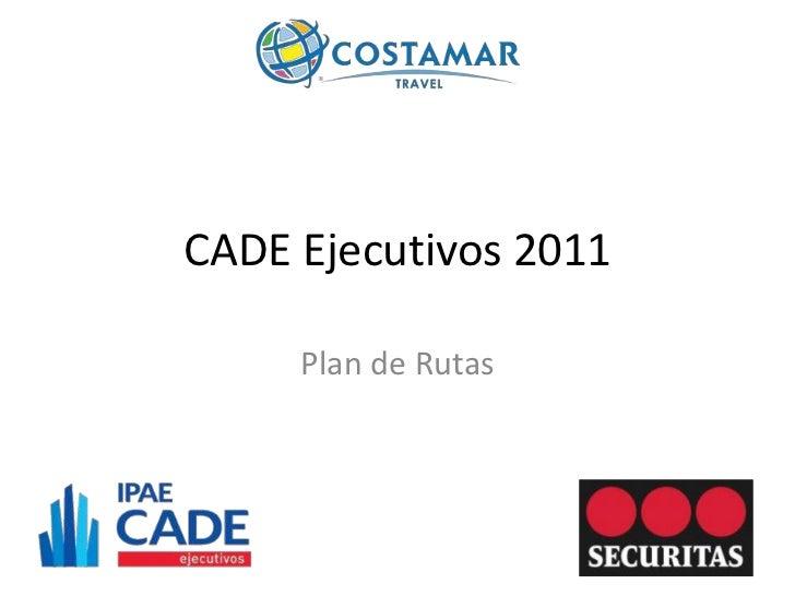 CADE Ejecutivos 2011     Plan de Rutas