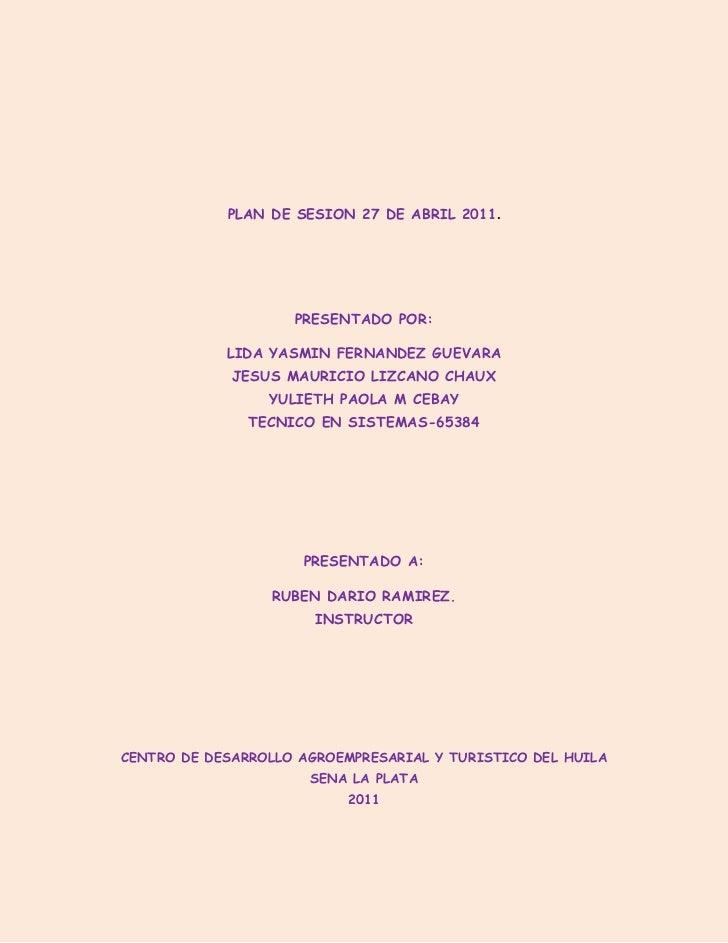 PLAN DE SESION 27 DE ABRIL 2011.<br />PRESENTADO POR:<br />LIDA YASMIN FERNANDEZ GUEVARA                                  ...