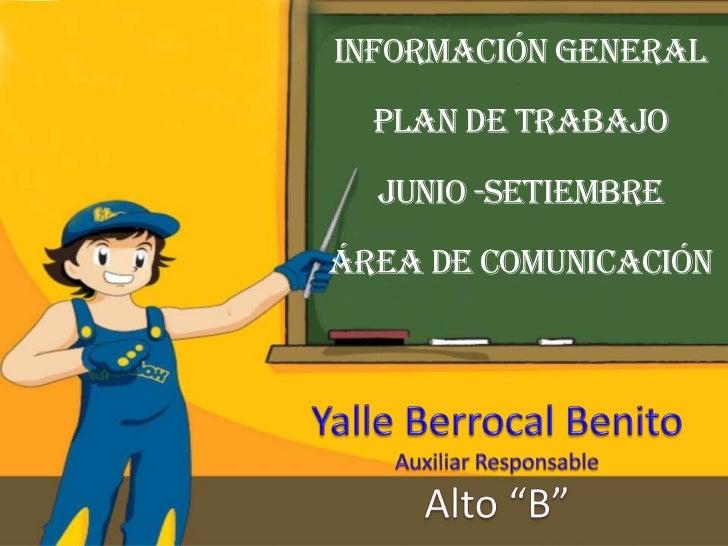 Información General<br />Plan de trabajo<br />junio -setiembre <br />área de comunicación<br />Yalle Berrocal Benito<br />...