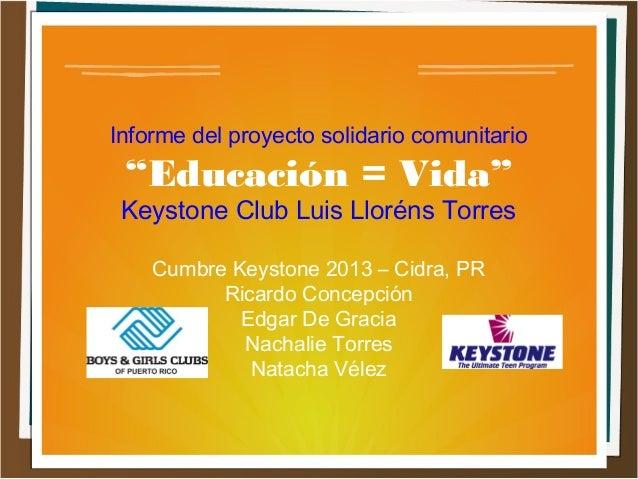 """Informe del proyecto solidario comunitario """"Educación = Vida"""" Keystone Club Luis Lloréns Torres Cumbre Keystone 2013 – Cid..."""