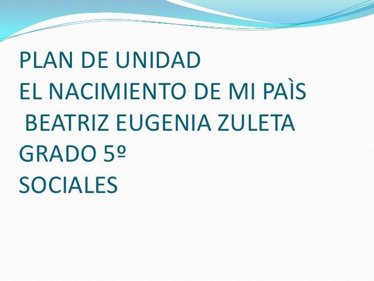 PLAN DE UNIDADEL NACIMIENTO DE MI PAÌS BEATRIZ EUGENIA ZULETA GRADO 5ºSOCIALES<br />