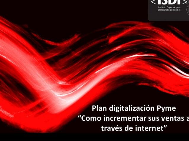 """Plan  digitalización  Pyme     """"Como  incrementar  sus  ventas  a través  de  internet"""""""