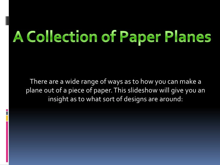 There are a wide range of ways as to how you can make aplane out of a piece of paper. This slideshow will give you an     ...