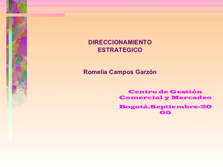 DIRECCIONAMIENTO ESTRATEGICO Romelia Campos Garzón Centro de Gestión Comercial y Mercadeo Bogotá,Septiembre-2005