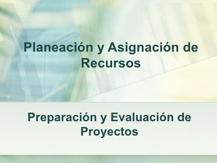 Planeación y Asignación de        RecursosPreparación y Evaluación de        Proyectos