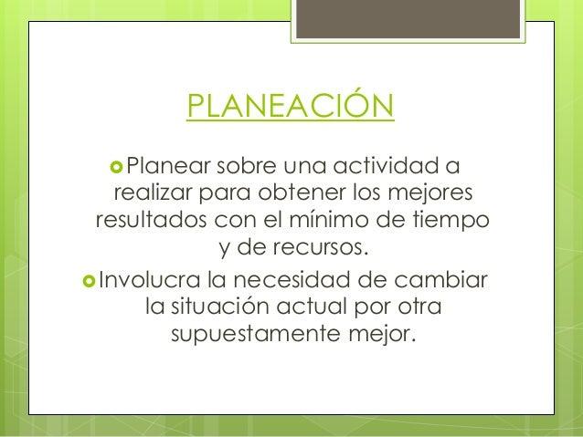 PLANEACIÓN  Planear  sobre una actividad a realizar para obtener los mejores resultados con el mínimo de tiempo y de recu...