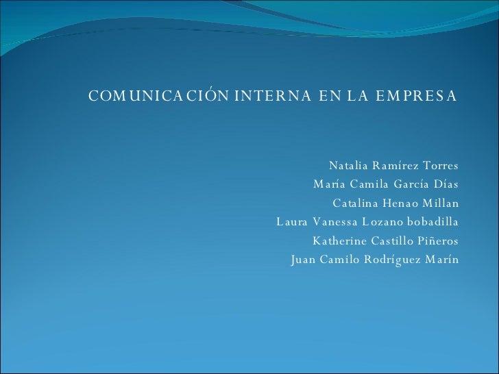 COMUNICACIÓN INTERNA EN LA EMPRESA Natalia Ramírez Torres María Camila García Días Catalina Henao Millan Laura Vanessa Loz...