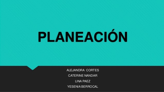 PLANEACIÓN ALEJANDRA CORTES CATERINE NANDAR LINA PAEZ YESENIA BERROCAL