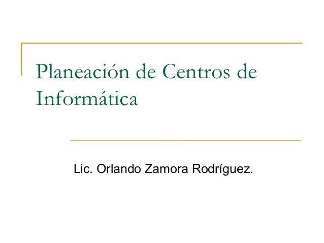 Planeación de Centros deInformática    Lic. Orlando Zamora Rodríguez.