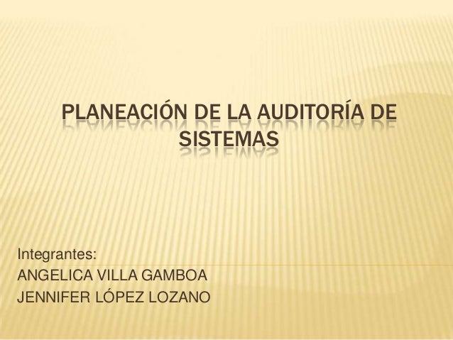 PLANEACIÓN DE LA AUDITORÍA DESISTEMASIntegrantes:ANGELICA VILLA GAMBOAJENNIFER LÓPEZ LOZANO