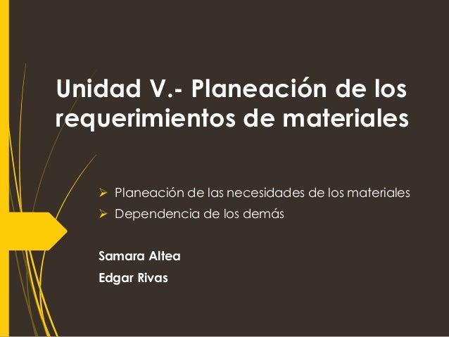 Unidad V.- Planeación de los requerimientos de materiales  Planeación de las necesidades de los materiales  Dependencia ...