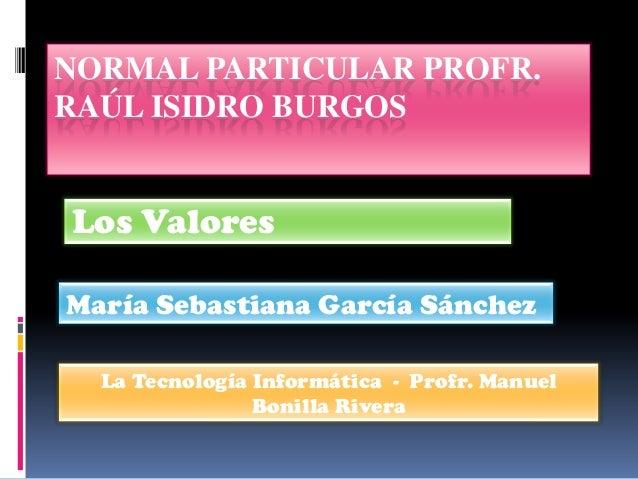 NORMAL PARTICULAR PROFR.RAÚL ISIDRO BURGOSLos ValoresMaría Sebastiana García Sánchez  La Tecnología Informática - Profr. M...