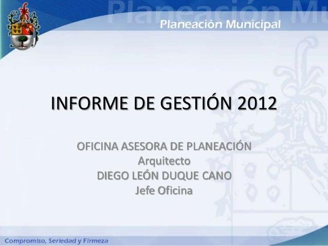 INFORME DE GESTIÓN 2012  OFICINA ASESORA DE PLANEACIÓN             Arquitecto     DIEGO LEÓN DUQUE CANO            Jefe Of...