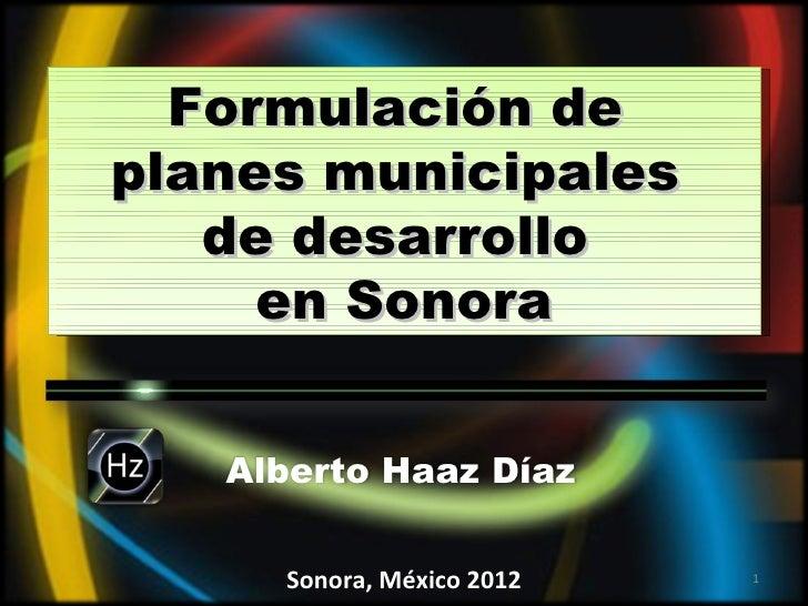 Formulación deplanes municipales   de desarrollo     en Sonora             GNP   Alberto Haaz Díaz     Sonora, México 2012...