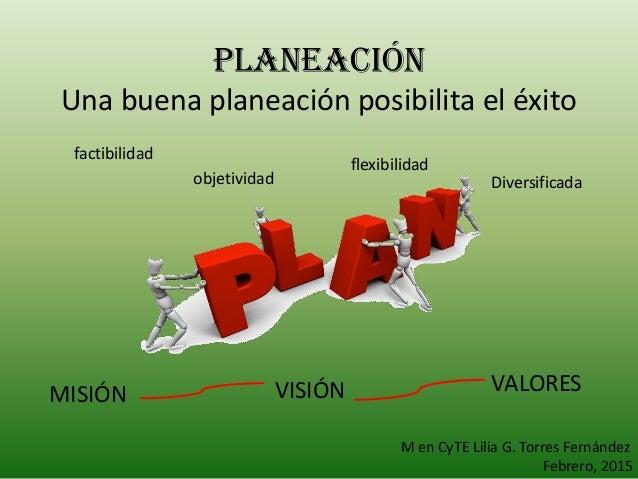 PLANEACIÓN Una buena planeación posibilita el éxito factibilidad objetividad flexibilidad Diversificada MISIÓN VISIÓN VALO...