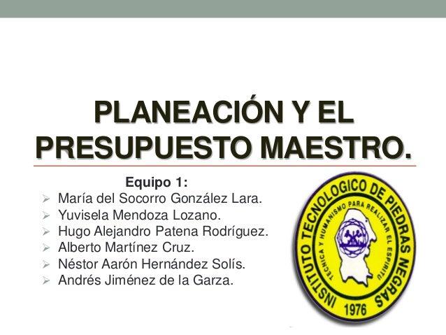PLANEACIÓN Y EL PRESUPUESTO MAESTRO. Equipo 1:  María del Socorro González Lara.  Yuvisela Mendoza Lozano.  Hugo Alejan...
