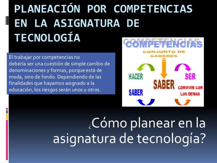 PLANEACIÓN POR COMPETENCIAS EN LA ASIGNATURA DE TECNOLOGÍA<br />El trabajar por competencias no<br />debería ser una cuest...