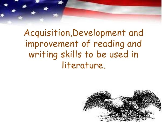 Acquisition,Development andimprovement of reading and writing skills to be used in         literature.
