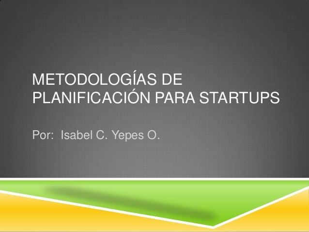 METODOLOGÍAS DE PLANIFICACIÓN PARA STARTUPS Por: Isabel C. Yepes O.