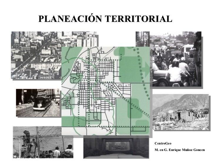 PLANEACIÓN TERRITORIAL CentroGeo M. en G. Enrique Muñoz Goncen