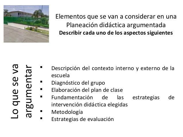 Elementos que se van a considerar en una Planeación didáctica argumentada Describir cada uno de los aspectos siguientes  ...