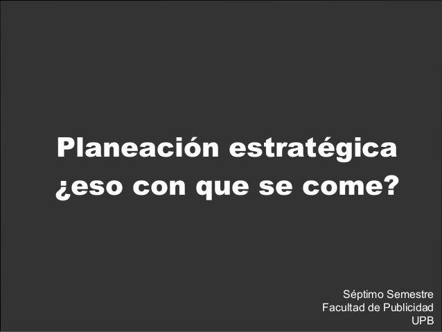 Planeación estratégica ¿eso con que se come? Séptimo Semestre Facultad de Publicidad UPB