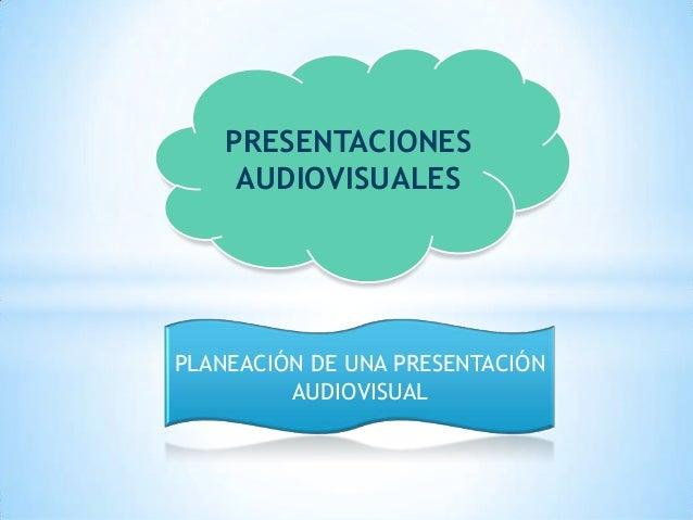 PRESENTACIONESAUDIOVISUALESPLANEACIÓN DE UNA PRESENTACIÓNAUDIOVISUAL