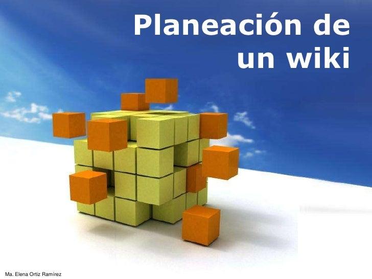 Planeación de un wiki<br />Ma. Elena Ortiz Ramírez<br />