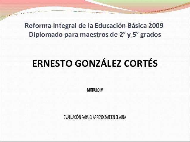 Reforma Integral de la Educación Básica 2009 Diplomado para maestros de 2° y 5° grados  ERNESTO GONZÁLEZ CORTÉS           ...