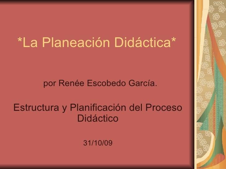 *La Planeación Didáctica* por Renée Escobedo García. Estructura y Planificación del Proceso Didáctico 31/10/09