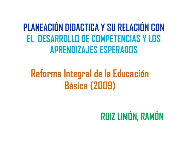 PLANEACIÓN DIDACTICA Y SU RELACIÓN CON EL DESARROLLO DE COMPETENCIAS Y LOS       APRENDIZAJES ESPERADOS  Reforma Integral ...