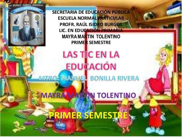 SECRETARIA DE EDUCACIÓN PÚBLICA ESCUELA NORMAL PARTICULAR PROFR. RAÚL ISIDRO BURGOS LIC. EN EDUCACIÓN PRIMARIA MAYRA MARTI...