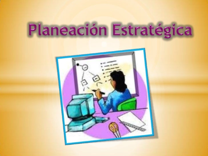 LA PLANEACIÓN                  ESTRATÉGICA La planeación o planificación  estratégica es el proceso a través del cual se d...