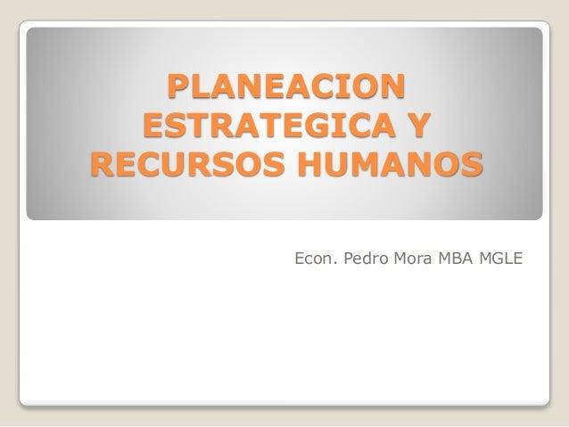 PLANEACION ESTRATEGICA Y RECURSOS HUMANOS Econ. Pedro Mora MBA MGLE
