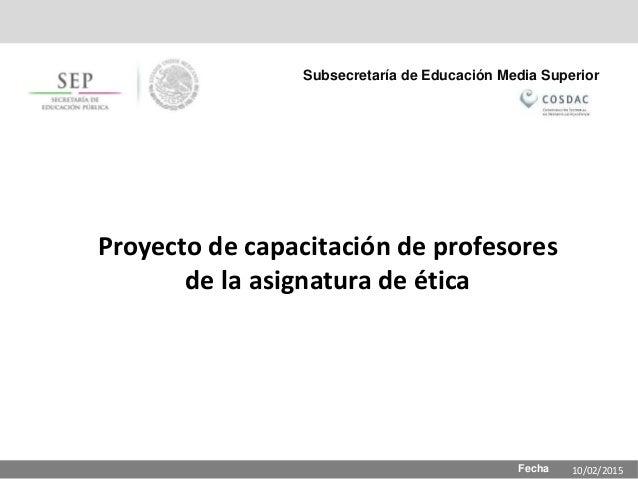 Fecha Subsecretaría de Educación Media Superior Proyecto de capacitación de profesores de la asignatura de ética 10/02/2015