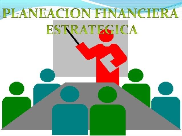 PLANEACION FINANCIERA ESTRATEGICA La Planeación Estratégica Financiera se ha convertido en una herramienta fundamental en...
