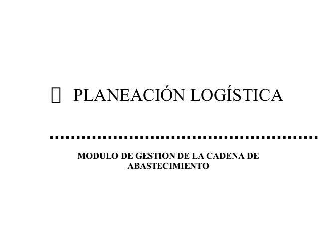 PLANEACIÓN LOGÍSTICA MODULO DE GESTION DE LA CADENA DEMODULO DE GESTION DE LA CADENA DE ABASTECIMIENTOABASTECIMIENTO